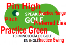 10ª Entrega: ¿Conoce el significado de: Pin High, Pitch, Preferred Lies, Practice Green, Practice Range y Practice Swing?